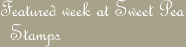 Featured week at Sweet Pea Stamps